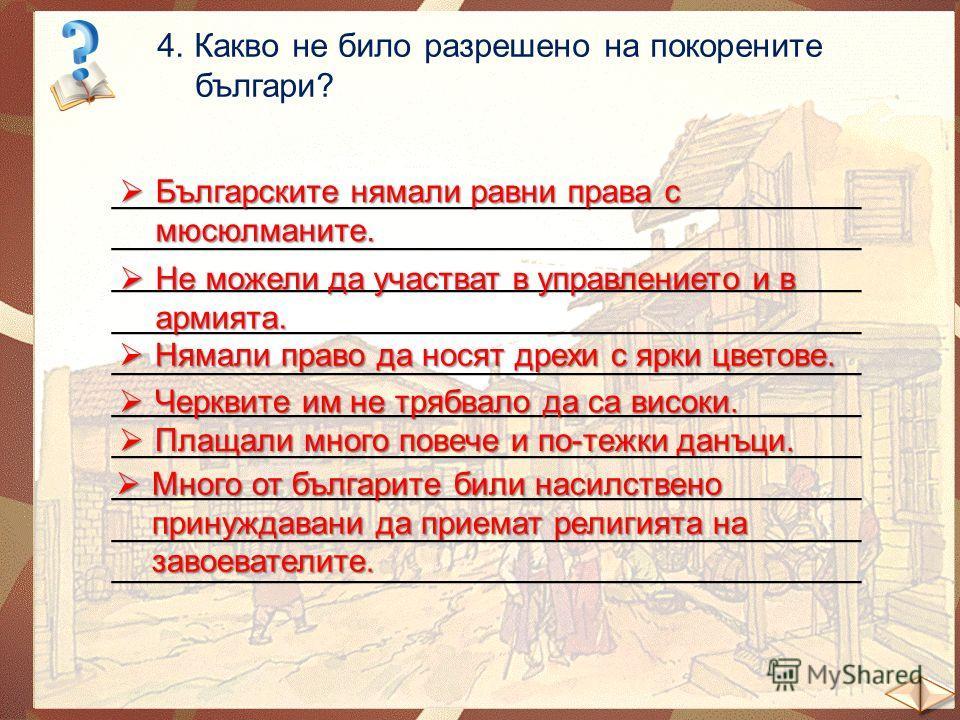 4. Какво не било разрешено на покорените българи? _______________________________________ Българските нямали равни права с мюсюлманите. Българските нямали равни права с мюсюлманите. Не можели да участват в управлението и в армията. Не можели да участ
