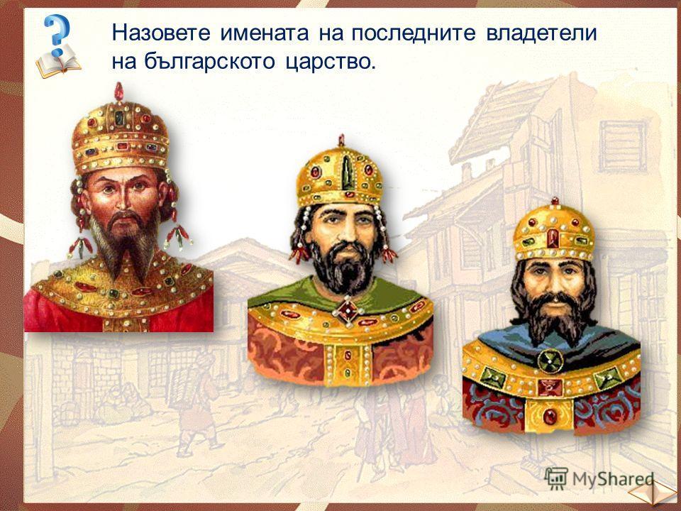 Назовете имената на последните владетели на българското царство. Цар Иван Александър Цар Иван Шишман Иван Срацимир