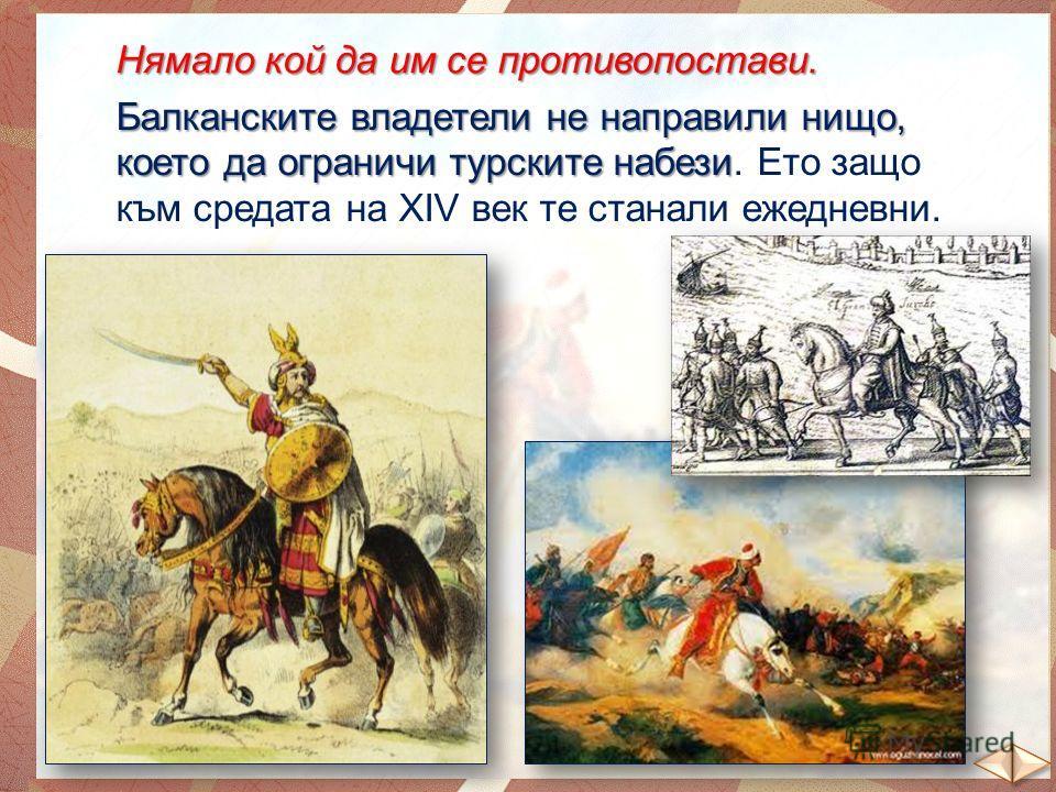 Нямало кой да им се противопостави. Балканските владетели не направили нищо, което да ограничи турските набези Балканските владетели не направили нищо, което да ограничи турските набези. Ето защо към средата на ХІV век те станали ежедневни.