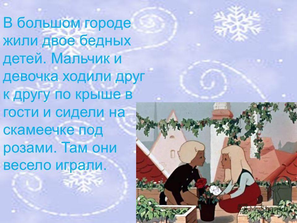 В большом городе жили двое бедных детей. Мальчик и девочка ходили друг к другу по крыше в гости и сидели на скамеечке под розами. Там они весело играли.