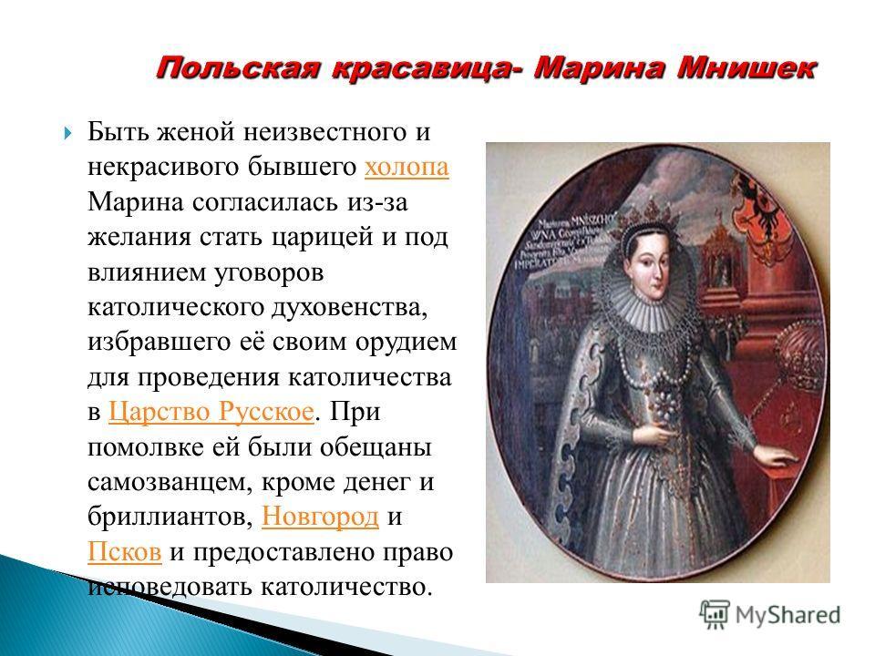 Быть женой неизвестного и некрасивого бывшего холопа Марина согласилась из-за желания стать царицей и под влиянием уговоров католического духовенства, избравшего её своим орудием для проведения католичества в Царство Русское. При помолвке ей были обе