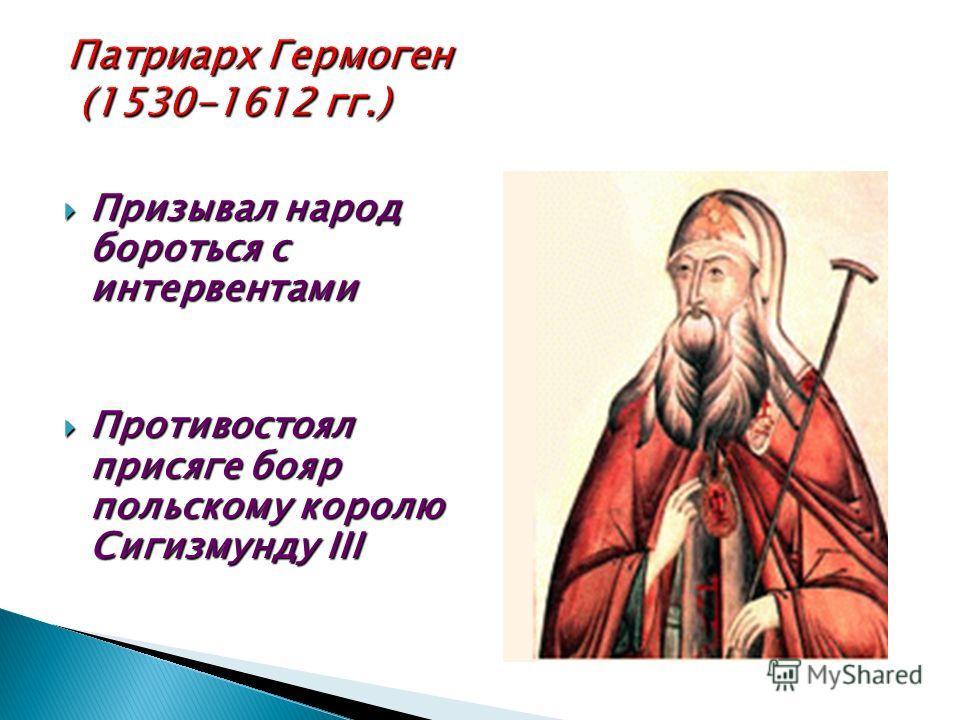 Призывал народ бороться с интервентами Призывал народ бороться с интервентами Противостоял присяге бояр польскому королю Сигизмунду III Противостоял присяге бояр польскому королю Сигизмунду III
