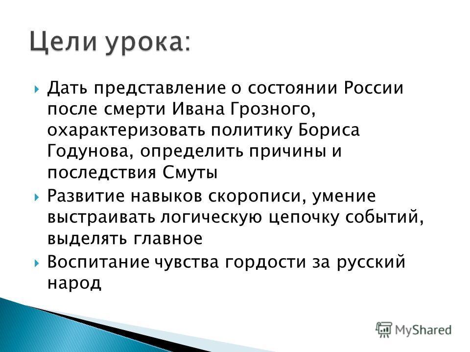 Дать представление о состоянии России после смерти Ивана Грозного, охарактеризовать политику Бориса Годунова, определить причины и последствия Смуты Развитие навыков скорописи, умение выстраивать логическую цепочку событий, выделять главное Воспитани