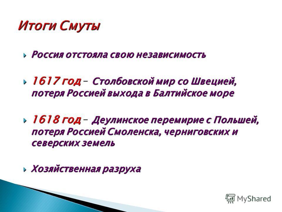 Россия отстояла свою независимость Россия отстояла свою независимость 1617 год Столбовской мир со Швецией, потеря Россией выхода в Балтийское море 1617 год – Столбовской мир со Швецией, потеря Россией выхода в Балтийское море 1618 год Деулинское пере