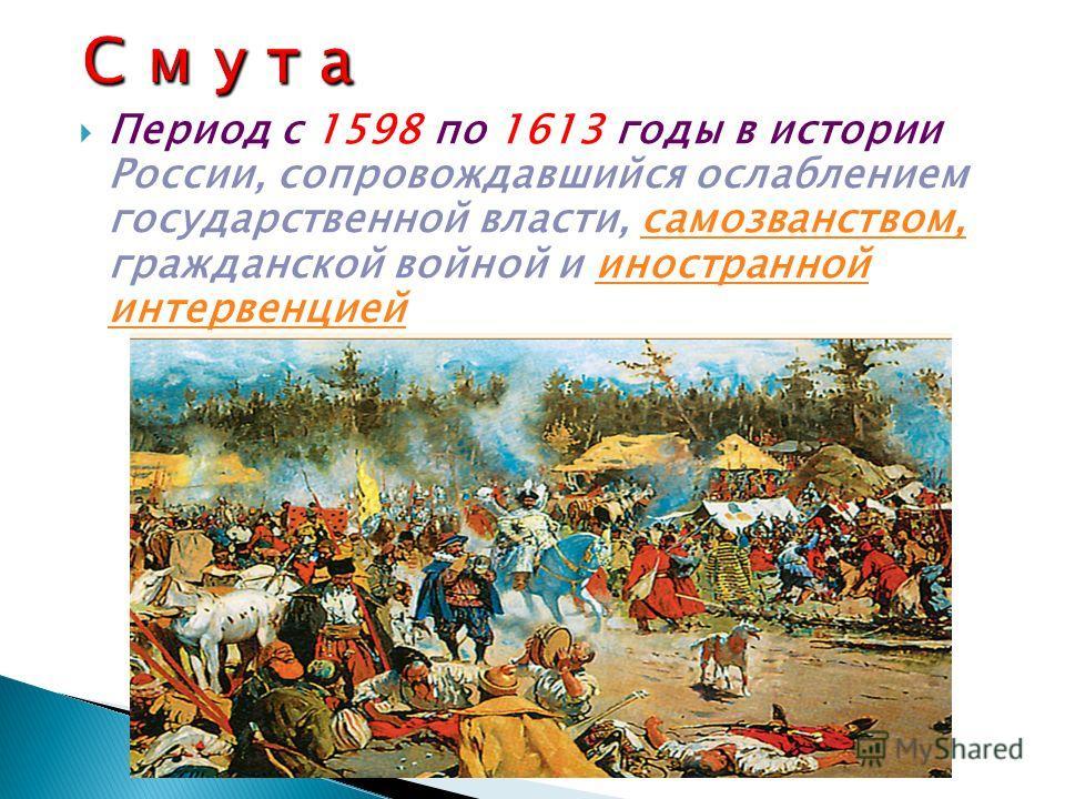 Период с 1598 по 1613 годы в истории России, сопровождавшийся ослаблением государственной власти, самозванством, гражданской войной и иностранной интервенциейсамозванством,иностранной интервенцией