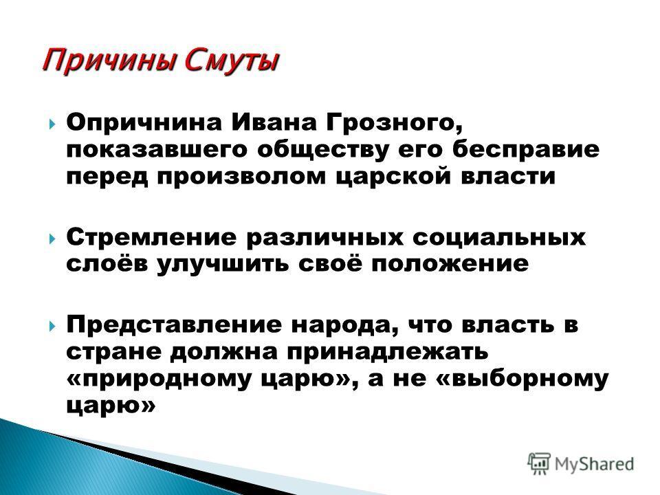 Опричнина Ивана Грозного, показавшего обществу его бесправие перед произволом царской власти Стремление различных социальных слоёв улучшить своё положение Представление народа, что власть в стране должна принадлежать «природному царю», а не «выборном