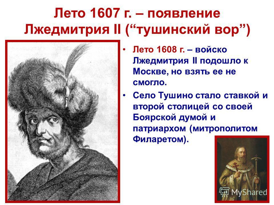 Лето 1607 г. – появление Лжедмитрия II (тушинский вор) Лето 1608 г. – войско Лжедмитрия II подошло к Москве, но взять ее не смогло. Село Тушино стало ставкой и второй столицей со своей Боярской думой и патриархом (митрополитом Филаретом).
