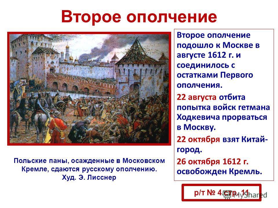 Второе ополчение Второе ополчение подошло к Москве в августе 1612 г. и соединилось с остатками Первого ополчения. 22 августа отбита попытка войск гетмана Ходкевича прорваться в Москву. 22 октября взят Китай- город. 26 октября 1612 г. освобожден Кремл