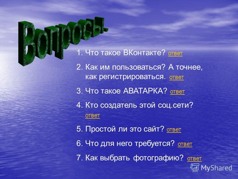 1.Что такое ВКонтакте? ответ ответ 2.Как им пользоваться? А точнее, как регистрироваться. ответ ответ 3.Что такое АВАТАРКА? ответ ответ 4.Кто создатель этой соц.сети? ответ ответ 5.Простой ли это сайт? ответ ответ 6.Что для него требуется? ответ отве