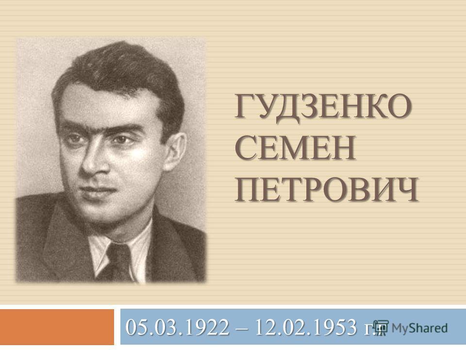 ГУДЗЕНКО СЕМЕН ПЕТРОВИЧ 05.03.1922 – 12.02.1953 г.г