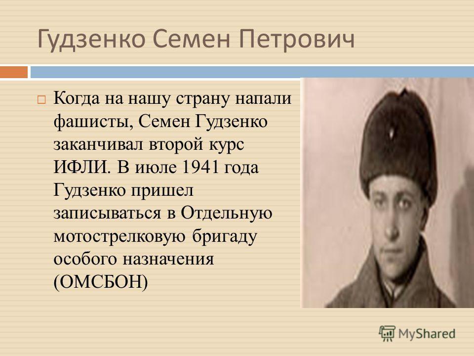 Гудзенко Семен Петрович Когда на нашу страну напали фашисты, Семен Гудзенко заканчивал второй курс ИФЛИ. В июле 1941 года Гудзенко пришел записываться в Отдельную мотострелковую бригаду особого назначения (ОМСБОН)