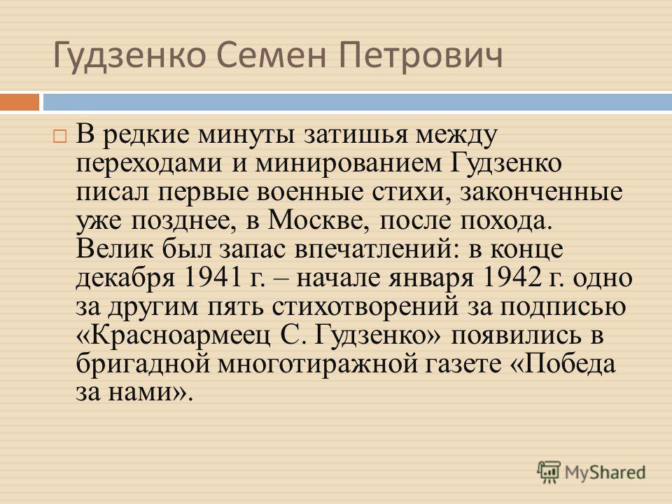 Гудзенко Семен Петрович В редкие минуты затишья между переходами и минированием Гудзенко писал первые военные стихи, законченные уже позднее, в Москве, после похода. Велик был запас впечатлений: в конце декабря 1941 г. – начале января 1942 г. одно за