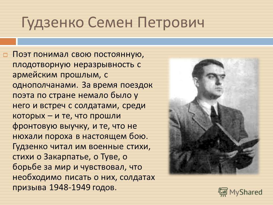 Гудзенко Семен Петрович Поэт понимал свою постоянную, плодотворную неразрывность с армейским прошлым, с однополчанами. За время поездок поэта по стране немало было у него и встреч с солдатами, среди которых – и те, что прошли фронтовую выучку, и те,