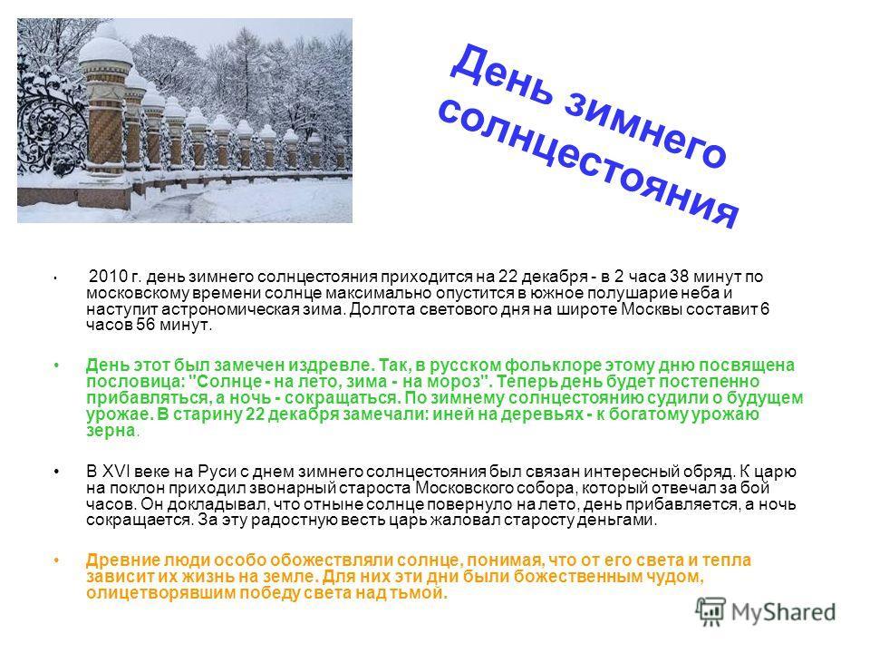 2010 г. день зимнего солнцестояния приходится на 22 декабря - в 2 часа 38 минут по московскому времени солнце максимально опустится в южное полушарие неба и наступит астрономическая зима. Долгота светового дня на широте Москвы составит 6 часов 56 мин