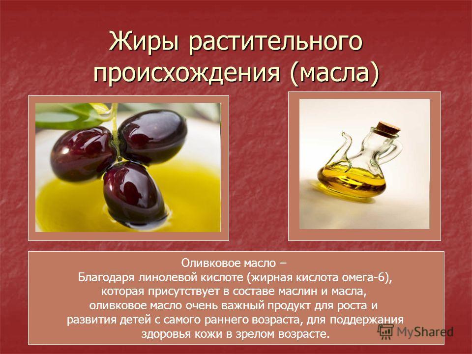 Жиры растительного происхождения (масла) Оливковое масло – Благодаря линолевой кислоте (жирная кислота омега-6), которая присутствует в составе маслин и масла, оливковое масло очень важный продукт для роста и развития детей с самого раннего возраста,