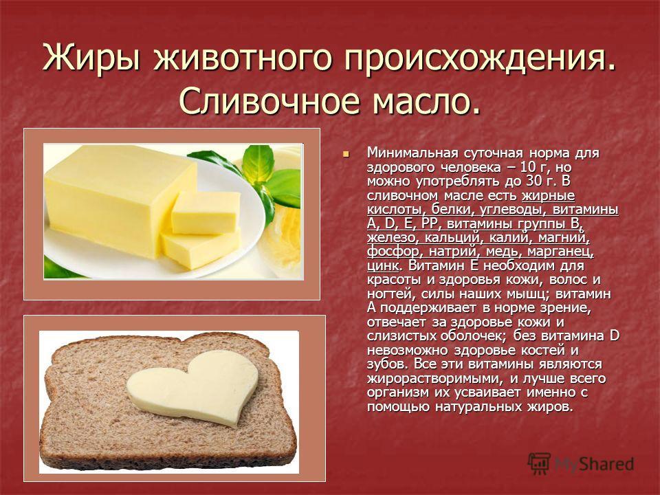 Жиры животного происхождения. Сливочное масло. Минимальная суточная норма для здорового человека – 10 г, но можно употреблять до 30 г. В сливочном масле есть жирные кислоты, белки, углеводы, витамины А, D, Е, РР, витамины группы В, железо, кальций, к