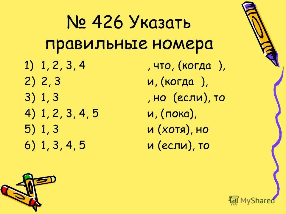 426 Указать правильные номера 1)1, 2, 3, 4 2)2, 3 3)1, 3 4)1, 2, 3, 4, 5 5)1, 3 6)1, 3, 4, 5, что, (когда ), и, (когда ),, но (если), то и, (пока), и (хотя), но и (если), то