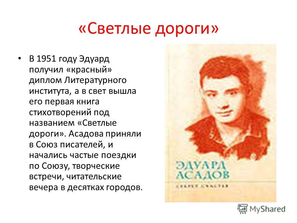 «Светлые дороги» В 1951 году Эдуард получил «красный» диплом Литературного института, а в свет вышла его первая книга стихотворений под названием «Светлые дороги». Асадова приняли в Союз писателей, и начались частые поездки по Союзу, творческие встре