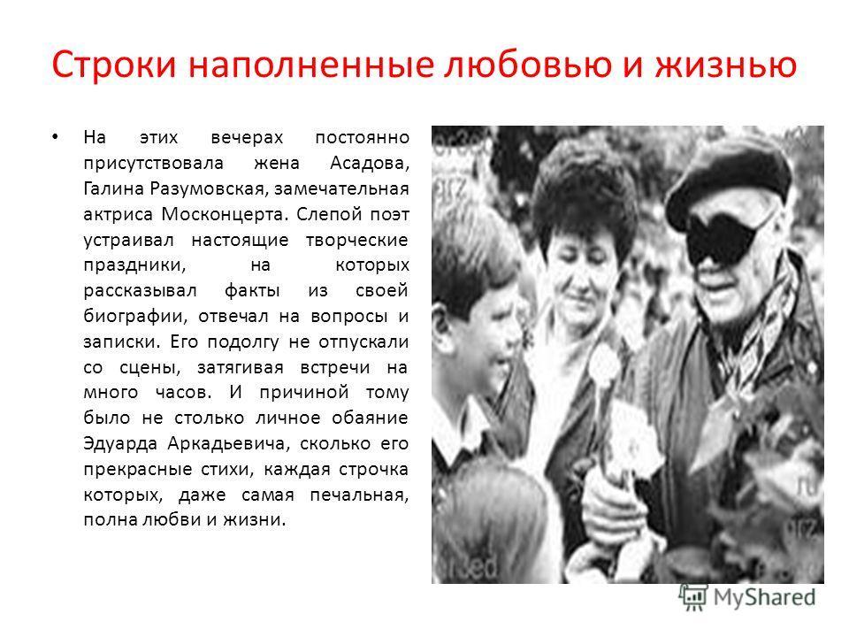 Строки наполненные любовью и жизнью На этих вечерах постоянно присутствовала жена Асадова, Галина Разумовская, замечательная актриса Москонцерта. Слепой поэт устраивал настоящие творческие праздники, на которых рассказывал факты из своей биографии, о