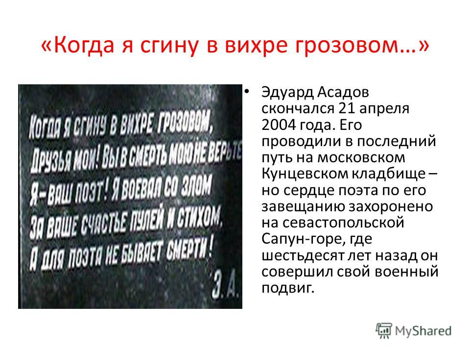 «Когда я сгину в вихре грозовом…» Эдуард Асадов скончался 21 апреля 2004 года. Его проводили в последний путь на московском Кунцевском кладбище – но сердце поэта по его завещанию захоронено на севастопольской Сапун-горе, где шестьдесят лет назад он с