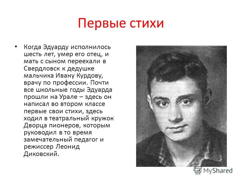 Первые стихи Когда Эдуарду исполнилось шесть лет, умер его отец, и мать с сыном переехали в Свердловск к дедушке мальчика Ивану Курдову, врачу по профессии. Почти все школьные годы Эдуарда прошли на Урале – здесь он написал во втором классе первые св