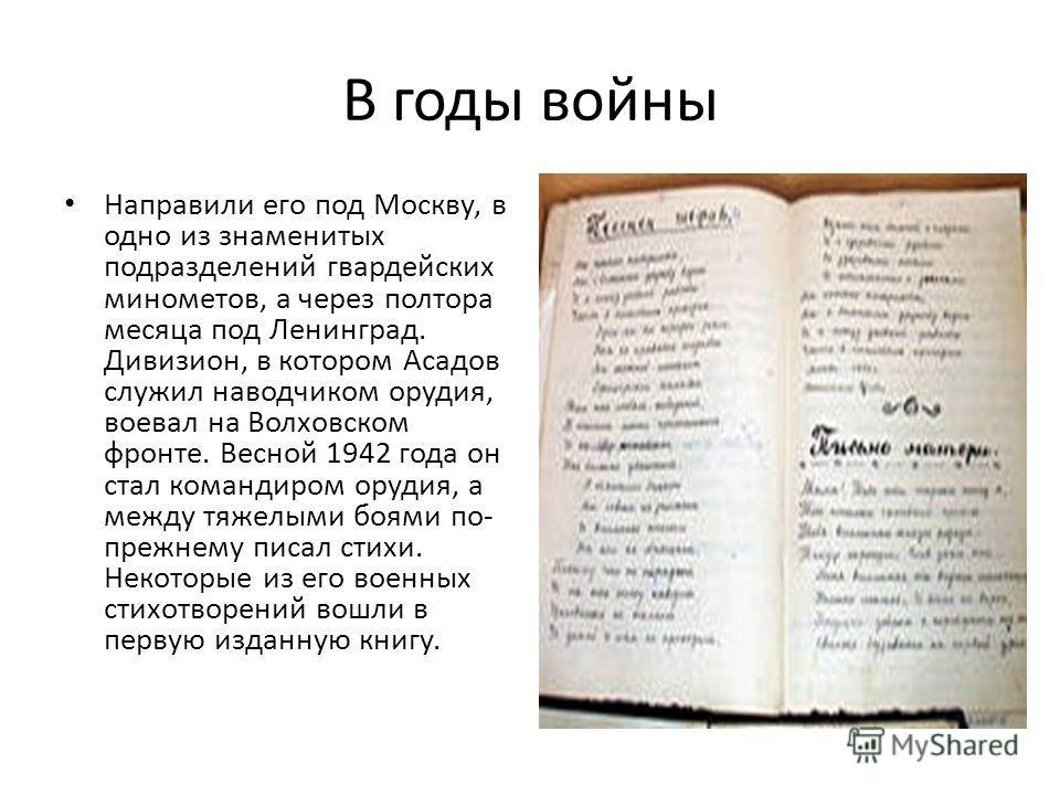 В годы войны Направили его под Москву, в одно из знаменитых подразделений гвардейских минометов, а через полтора месяца под Ленинград. Дивизион, в котором Асадов служил наводчиком орудия, воевал на Волховском фронте. Весной 1942 года он стал командир