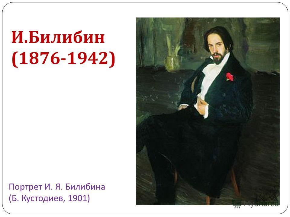 Портрет И. Я. Билибина ( Б. Кустодиев, 1901) И. Билибин (1876-1942)