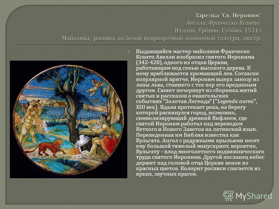 Выдающийся мастер майолики Франческо Ксанто Авелли изобразил святого Иеронима (342-420), одного из отцов Церкви, работающим под сенью высокого дерева. К нему приближается хромающий лев. Согласно популярной притче, Иероним вынул занозу из лапы льва, с