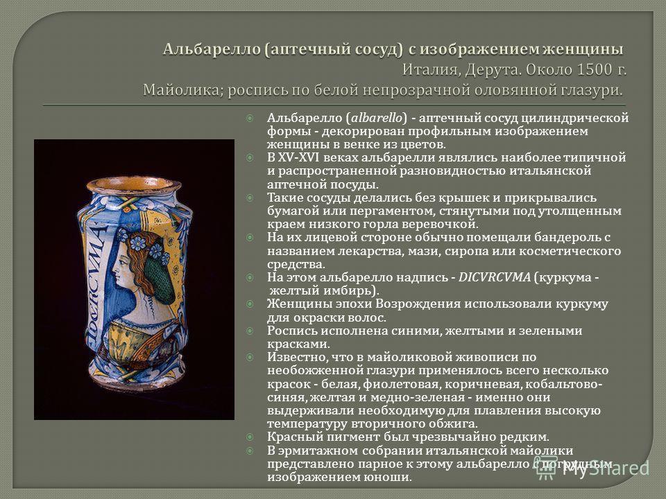 Альбарелло (albarello) - аптечный сосуд цилиндрической формы - декорирован профильным изображением женщины в венке из цветов. В XV-XVI веках альбарелли являлись наиболее типичной и распространенной разновидностью итальянской аптечной посуды. Такие со