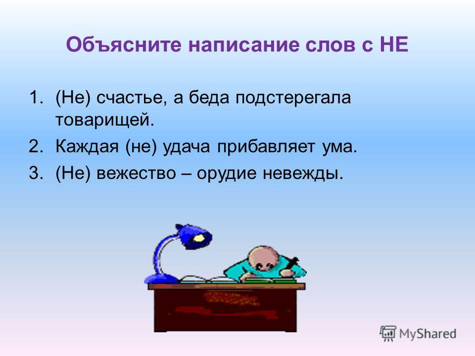 Объясните написание слов с НЕ 1.(Не) счастье, а беда подстерегала товарищей. 2.Каждая (не) удача прибавляет ума. 3.(Не) вежество – орудие невежды.