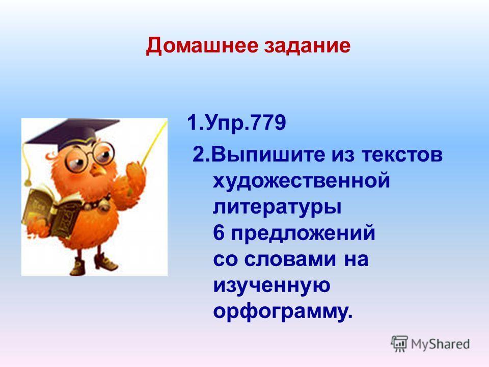 Домашнее задание 1.Упр.779 2.Выпишите из текстов художественной литературы 6 предложений со словами на изученную орфограмму.