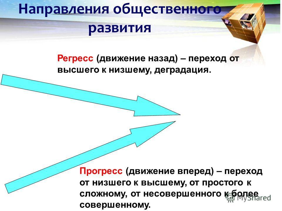 Направления общественного развития Регресс (движение назад) – переход от высшего к низшему, деградация. Прогресс (движение вперед) – переход от низшего к высшему, от простого к сложному, от несовершенного к более совершенному.