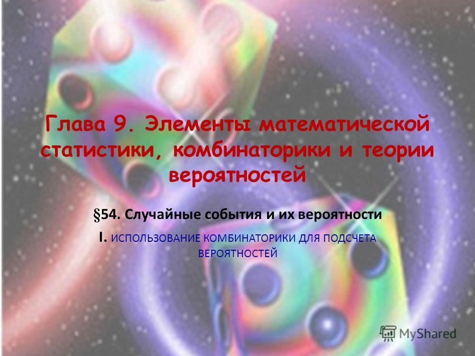 Глава 9. Элементы математической статистики, комбинаторики и теории вероятностей §54. Случайные события и их вероятности I. ИСПОЛЬЗОВАНИЕ КОМБИНАТОРИКИ ДЛЯ ПОДСЧЕТА ВЕРОЯТНОСТЕЙ