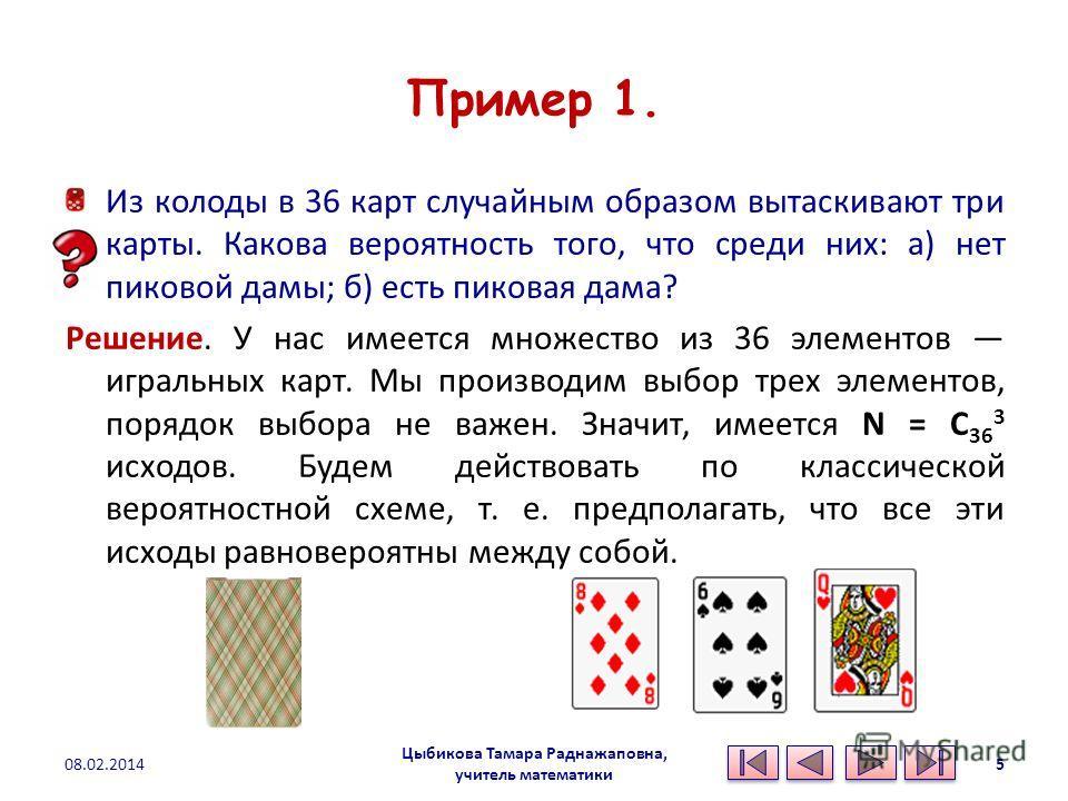 Пример 1. Из колоды в 36 карт случайным образом вытаскивают три карты. Какова вероятность того, что среди них: а) нет пиковой дамы; б) есть пиковая дама? Решение. У нас имеется множество из 36 элементов игральных карт. Мы производим выбор трех элемен