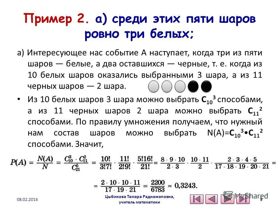Пример 2. а) среди этих пяти шаров ровно три белых; а) Интересующее нас событие А наступает, когда три из пяти шаров белые, а два оставшихся черные, т. е. когда из 10 белых шаров оказались выбранными 3 шара, а из 11 черных шаров 2 шара. Из 10 белых ш