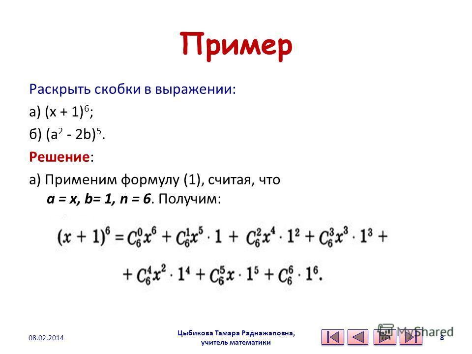 Пример Раскрыть скобки в выражении: а) (x + 1) 6 ; б) (а 2 - 2b) 5. Решение: а) Применим формулу (1), считая, что а = x, b= 1, n = 6. Получим: 08.02.2014 Цыбикова Тамара Раднажаповна, учитель математики 8
