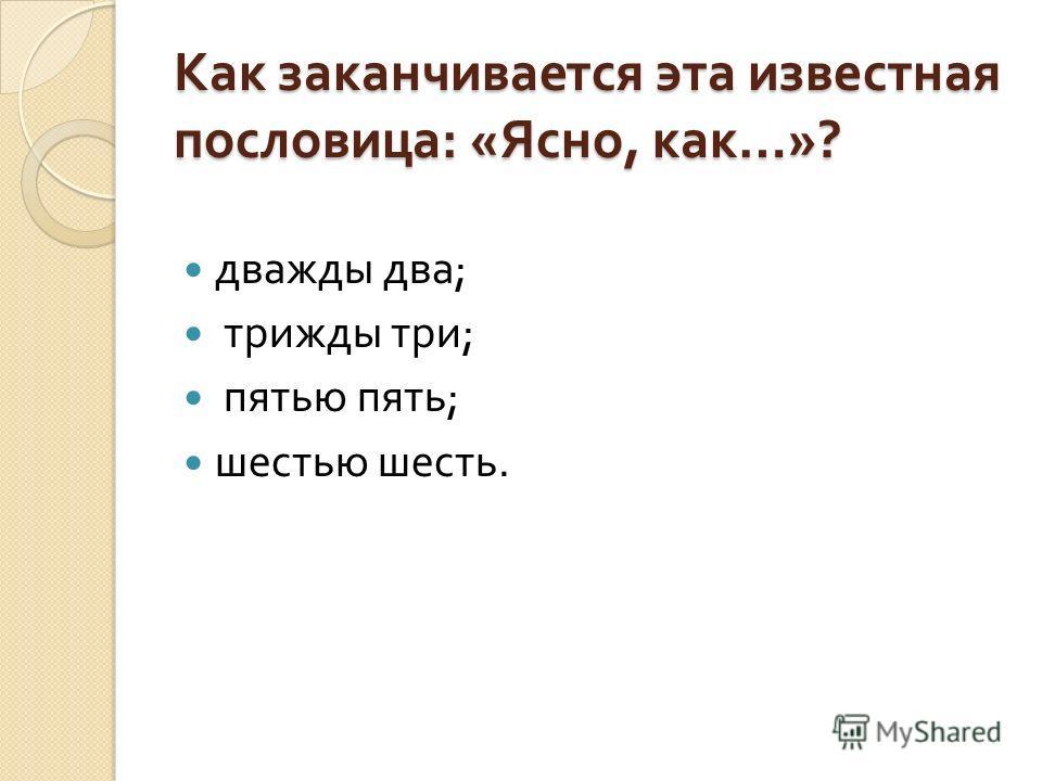 Как заканчивается эта известная пословица : « Ясно, как …»? дважды два ; трижды три ; пятью пять ; шестью шесть.