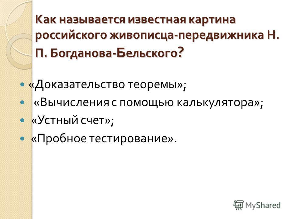 Как называется известная картина российского живописца - передвижника Н. П. Богданова - Б ельского ? « Доказательство теоремы »; « Вычисления с помощью калькулятора »; « Устный счет »; « Пробное тестирование ».