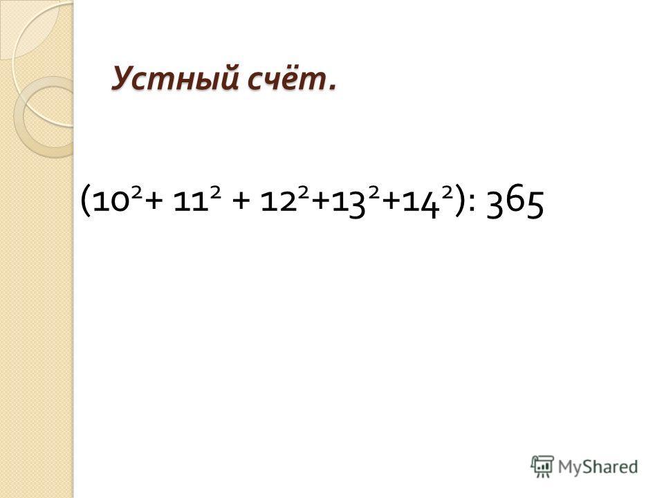 Устный счёт. (10 2 + 11 2 + 12 2 +13 2 +14 2 ): 365