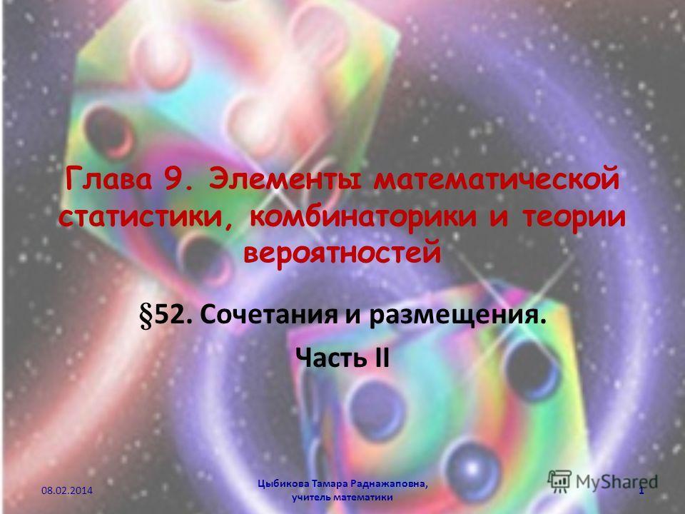 Глава 9. Элементы математической статистики, комбинаторики и теории вероятностей §52. Сочетания и размещения. Часть II Цыбикова Тамара Раднажаповна, учитель математики 08.02.20141