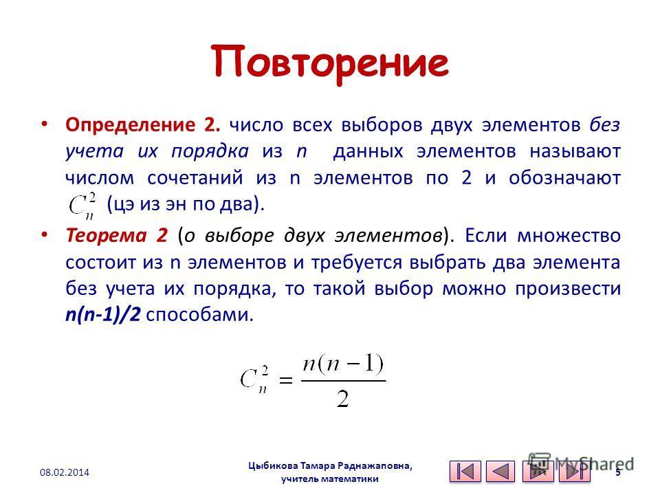 Повторение Определение 2. число всех выборов двух элементов без учета их порядка из n данных элементов называют числом сочетаний из n элементов по 2 и обозначают (цэ из эн по два). Теорема 2 (о выборе двух элементов). Если множество состоит из n элем
