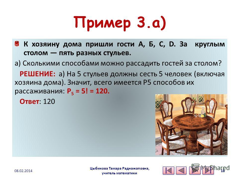 Пример 3.а) К хозяину дома пришли гости А, Б, С, D. За круглым столом пять разных стульев. а) Сколькими способами можно рассадить гостей за столом? РЕШЕНИЕ: а) На 5 стульев должны сесть 5 человек (включая хозяина дома). Значит, всего имеется Р5 спосо