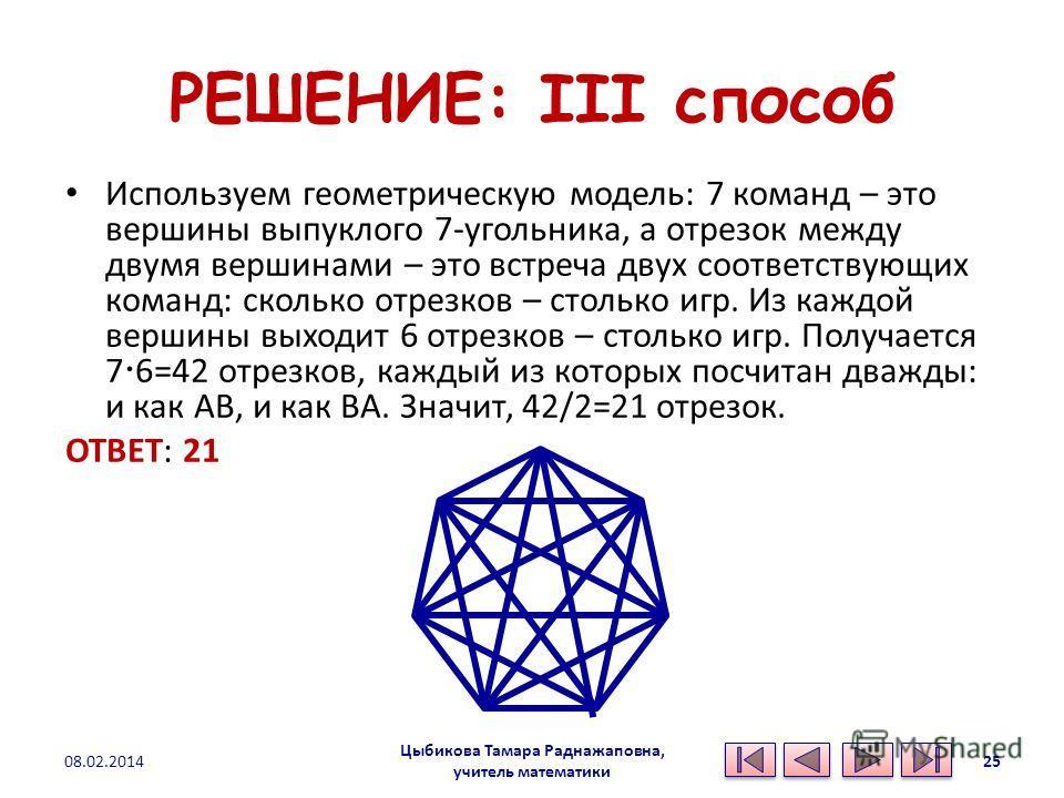 РЕШЕНИЕ: III способ Используем геометрическую модель: 7 команд – это вершины выпуклого 7-угольника, а отрезок между двумя вершинами – это встреча двух соответствующих команд: сколько отрезков – столько игр. Из каждой вершины выходит 6 отрезков – стол