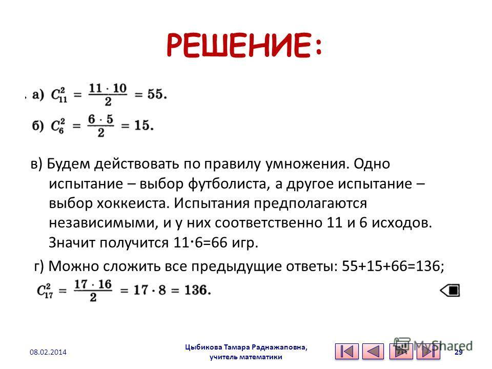 РЕШЕНИЕ: а) б) в) Будем действовать по правилу умножения. Одно испытание – выбор футболиста, а другое испытание – выбор хоккеиста. Испытания предполагаются независимыми, и у них соответственно 11 и 6 исходов. Значит получится 11 6=66 игр. г) Можно сл