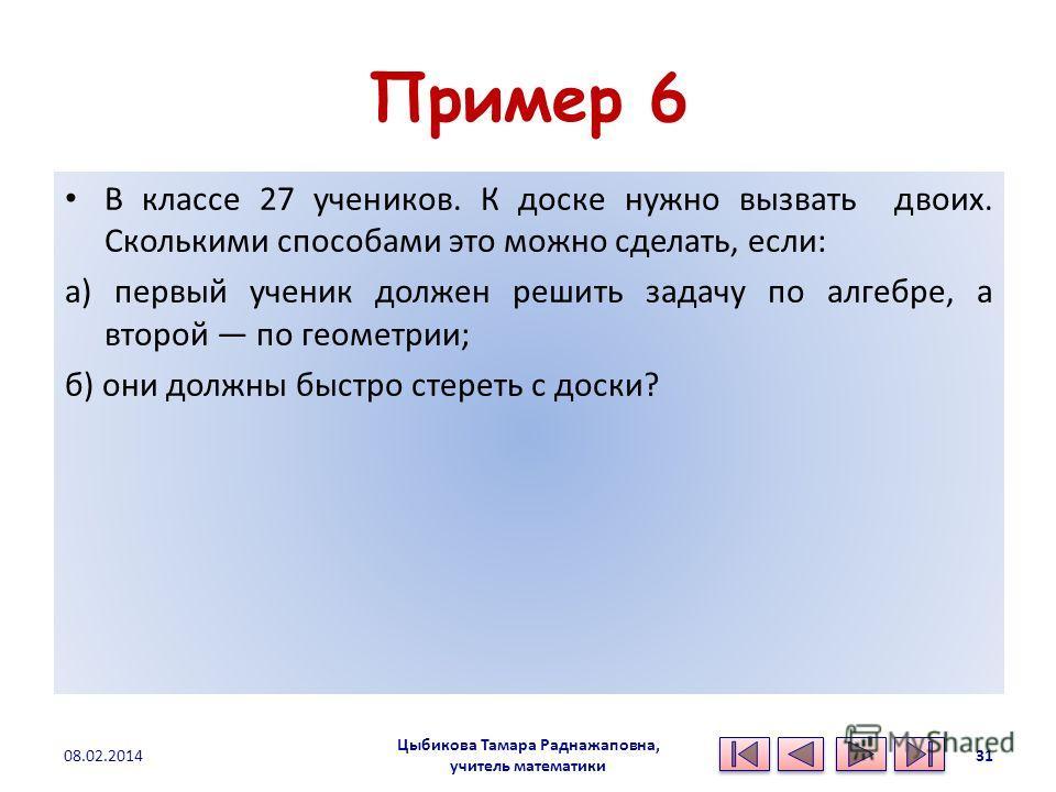 Пример 6 В классе 27 учеников. К доске нужно вызвать двоих. Сколькими способами это можно сделать, если: а) первый ученик должен решить задачу по алгебре, а второй по геометрии; б) они должны быстро стереть с доски? Цыбикова Тамара Раднажаповна, учит