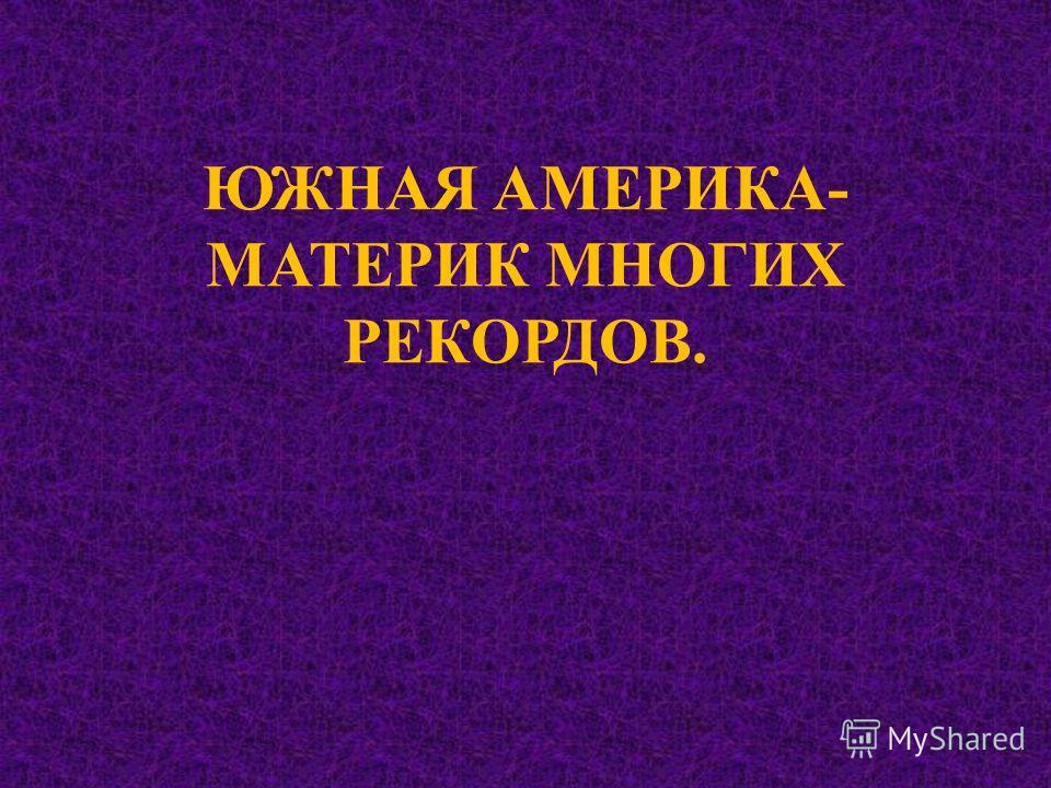 ЮЖНАЯ АМЕРИКА- МАТЕРИК МНОГИХ РЕКОРДОВ.