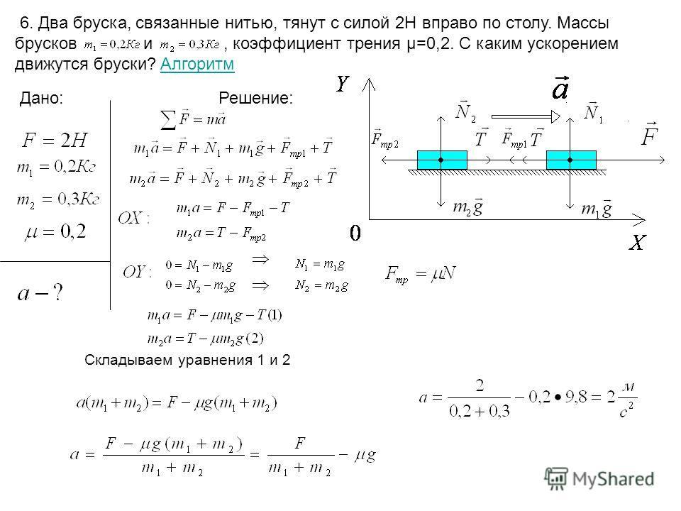 6. Два бруска, связанные нитью, тянут с силой 2Н вправо по столу. Массы брусков и, коэффициент трения µ=0,2. С каким ускорением движутся бруски? АлгоритмАлгоритм Дано:Решение: Складываем уравнения 1 и 2