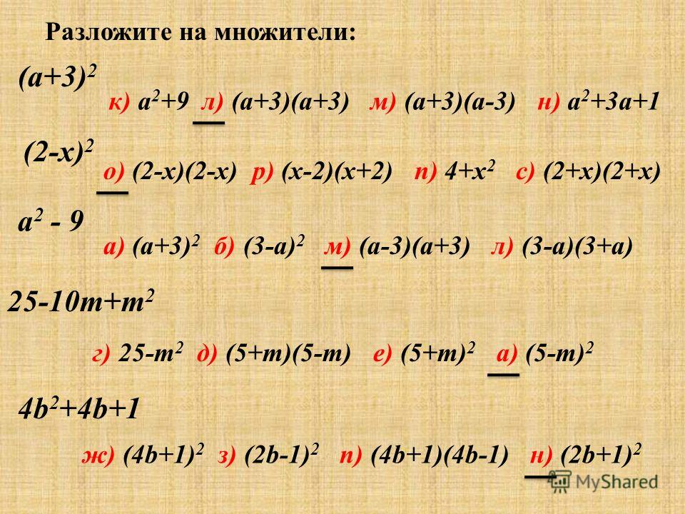 Разложите на множители: (a+3) 2 к) a 2 +9 л) (a+3)(a+3) м) (a+3)(a-3) н) a 2 +3a+1 (2-x) 2 о) (2-x)(2-x) р) (x-2)(x+2) п) 4+x 2 с) (2+x)(2+x) a 2 - 9 25-10m+m 2 4b 2 +4b+1 а) (a+3) 2 б) (3-a) 2 м) (a-3)(a+3) л) (3-a)(3+a) г) 25-m 2 д) (5+m)(5-m) е) (