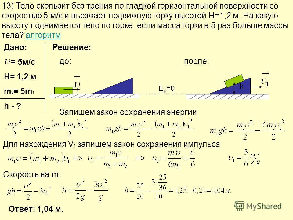 13) Тело скользит без трения по гладкой горизонтальной поверхности со скоростью 5 м/с и въезжает подвижную горку высотой H=1,2 м. На какую высоту поднимается тело по горке, если масса горки в 5 раз больше массы тела? алгоритмалгоритм Дано: = 5м/с H=