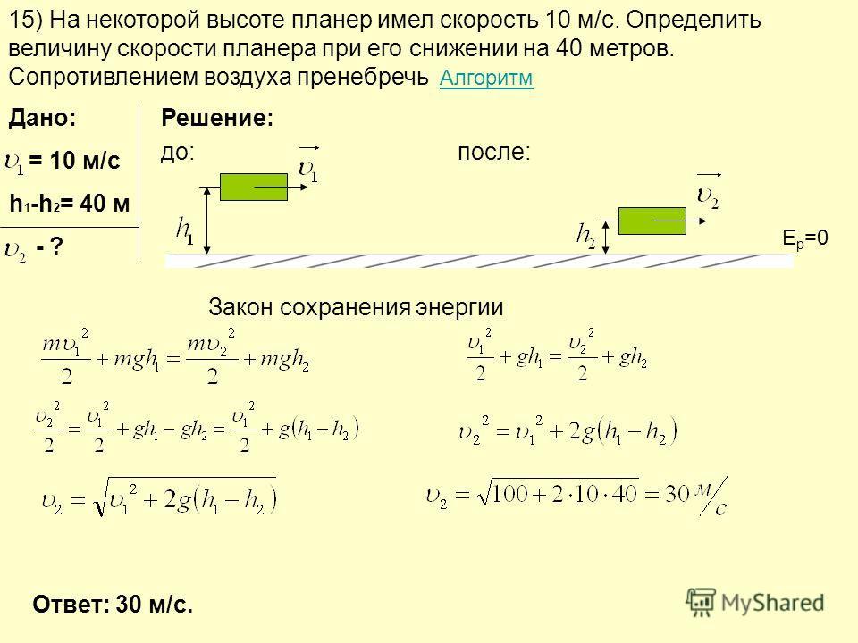 15) На некоторой высоте планер имел скорость 10 м/с. Определить величину скорости планера при его снижении на 40 метров. Сопротивлением воздуха пренебречь АлгоритмАлгоритм Дано: = 10 м/с h 1 -h 2 = 40 м - ? Решение: до:после: Закон сохранения энергии
